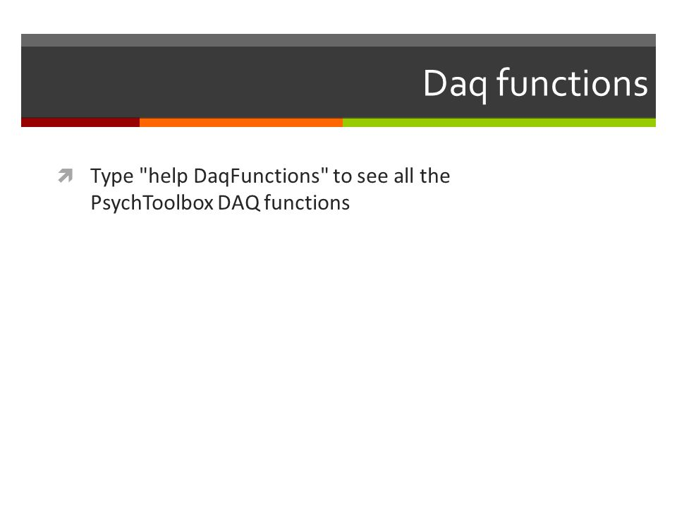Daq functions Type help DaqFunctions to see all the PsychToolbox DAQ functions
