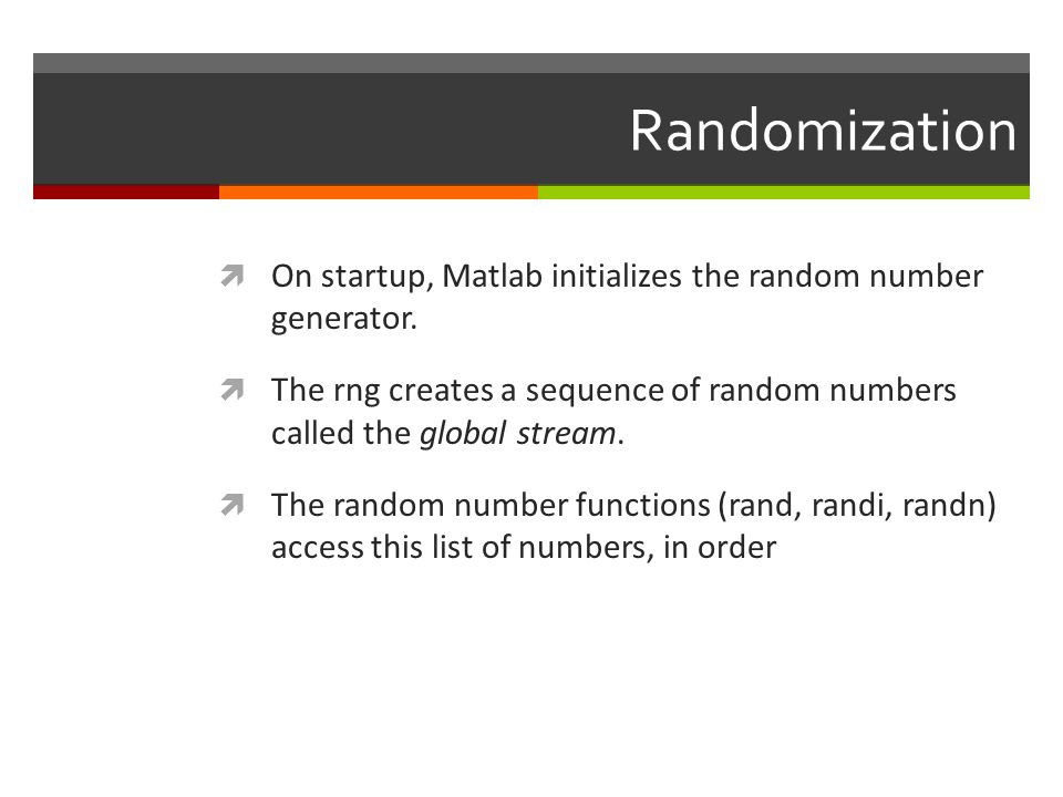 Randomization On startup, Matlab initializes the random number generator. The rng creates a sequence of random numbers called the global stream.