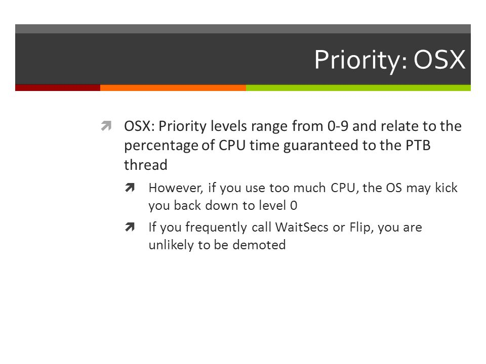 Priority: OSX OSX: Priority levels range from 0-9 and relate to the percentage of CPU time guaranteed to the PTB thread.