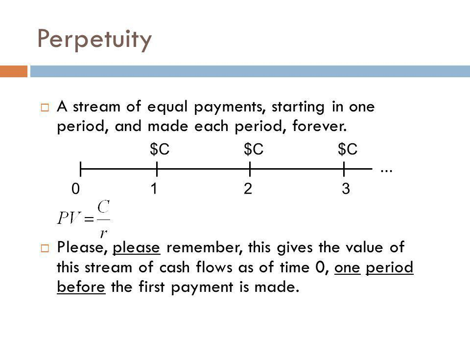 Perpetuity A stream of equal payments, starting in one period, and made each period, forever.