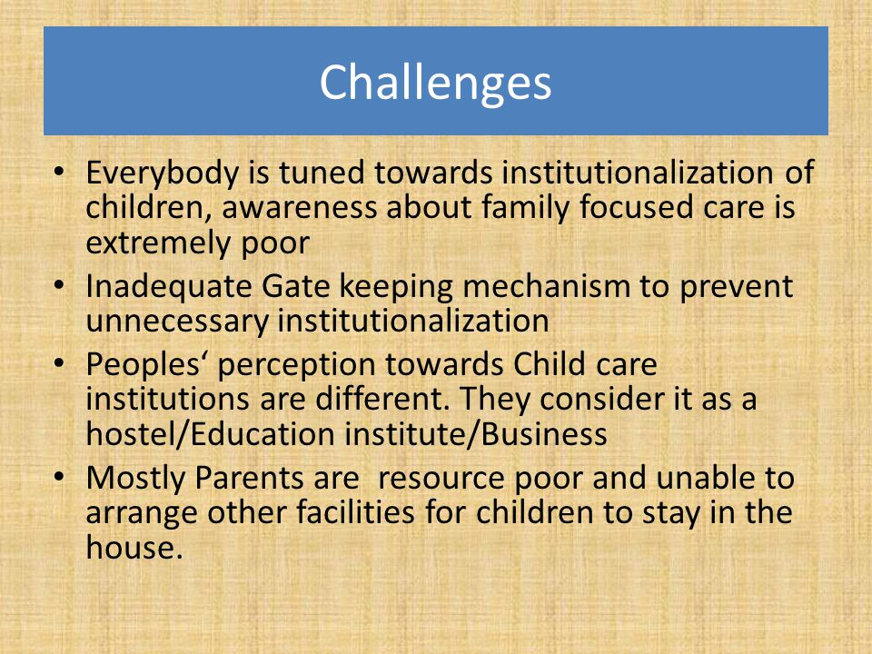 Challenges Everybody is tuned towards institutionalization of children, awareness about family focused care is extremely poor.