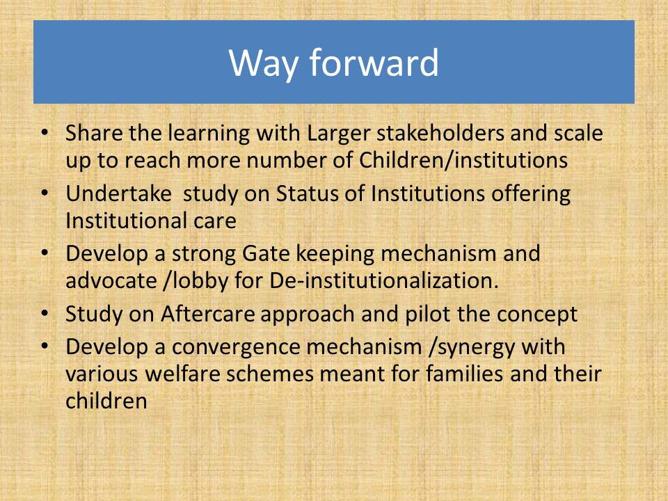 Way forward Share the learning with Larger stakeholders and scale up to reach more number of Children/institutions.