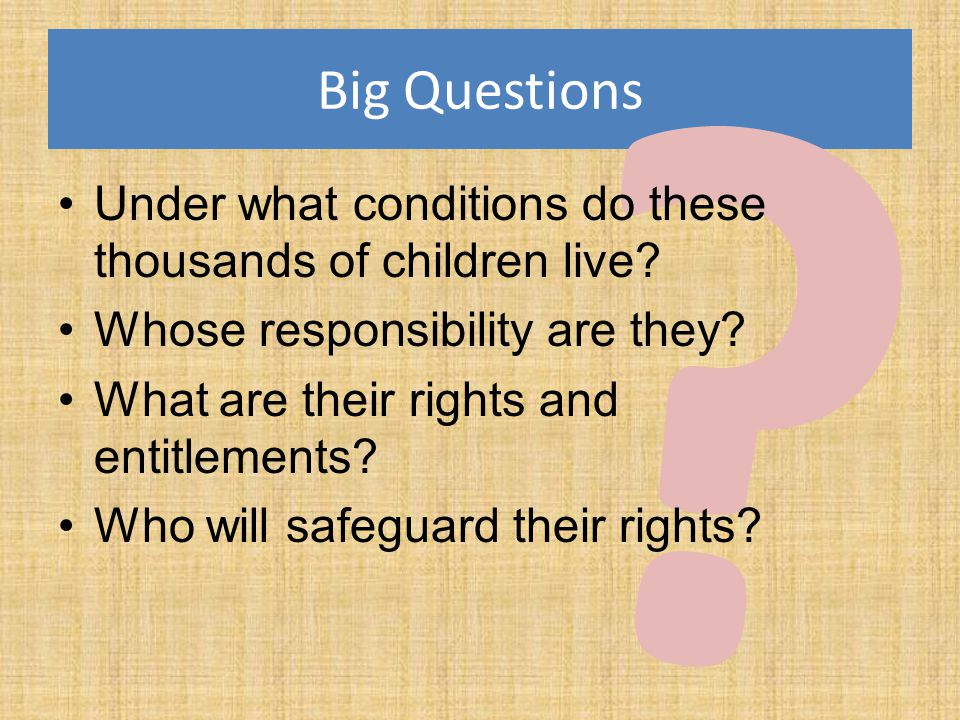 Big Questions. Under what conditions do these thousands of children live Whose responsibility are they
