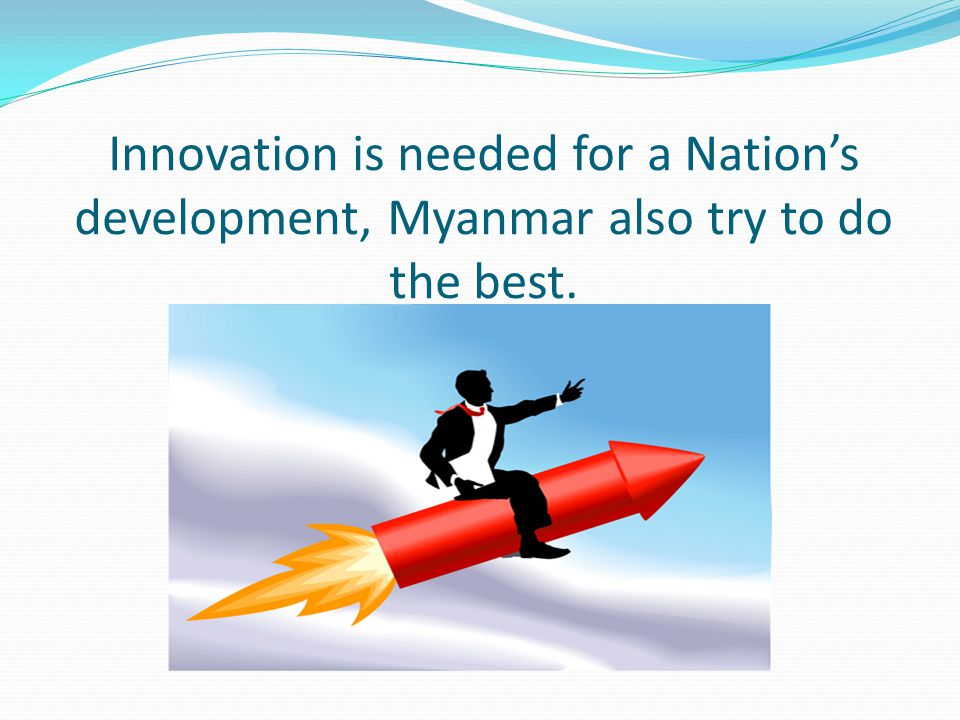 Innovation is needed for a Nation's development, Myanmar also try to do the best.