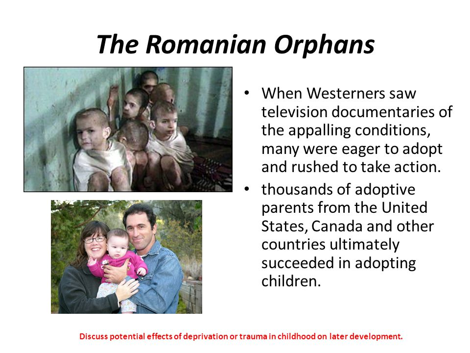 The Romanian Orphans When Westerners saw television documentaries of the appalling conditions, many were eager to adopt and rushed to take action.