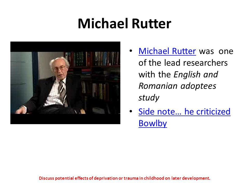 Michael Rutter Michael Rutter was one of the lead researchers with the English and Romanian adoptees study.