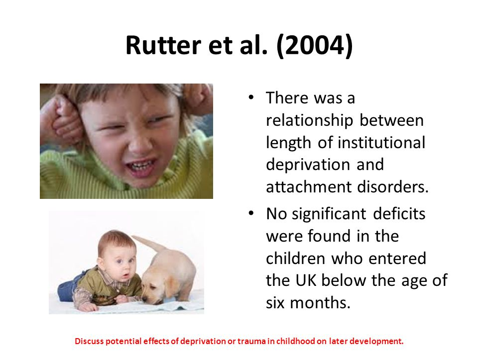 Rutter et al. (2004) There was a relationship between length of institutional deprivation and attachment disorders.