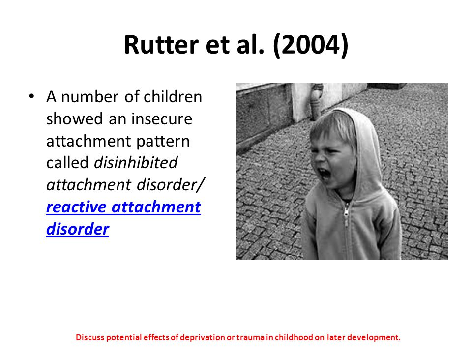 Rutter et al. (2004) A number of children showed an insecure attachment pattern called disinhibited attachment disorder/ reactive attachment disorder.