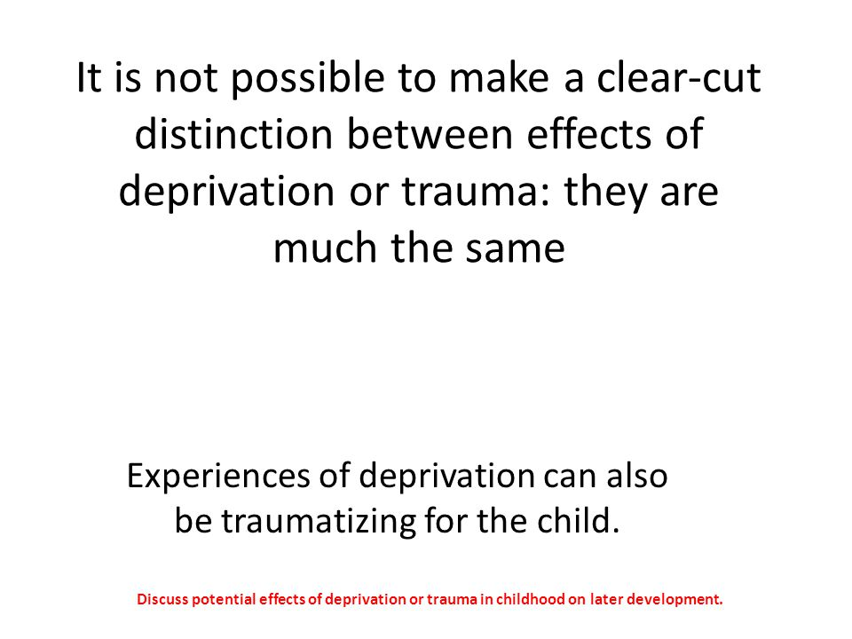 Experiences of deprivation can also be traumatizing for the child.