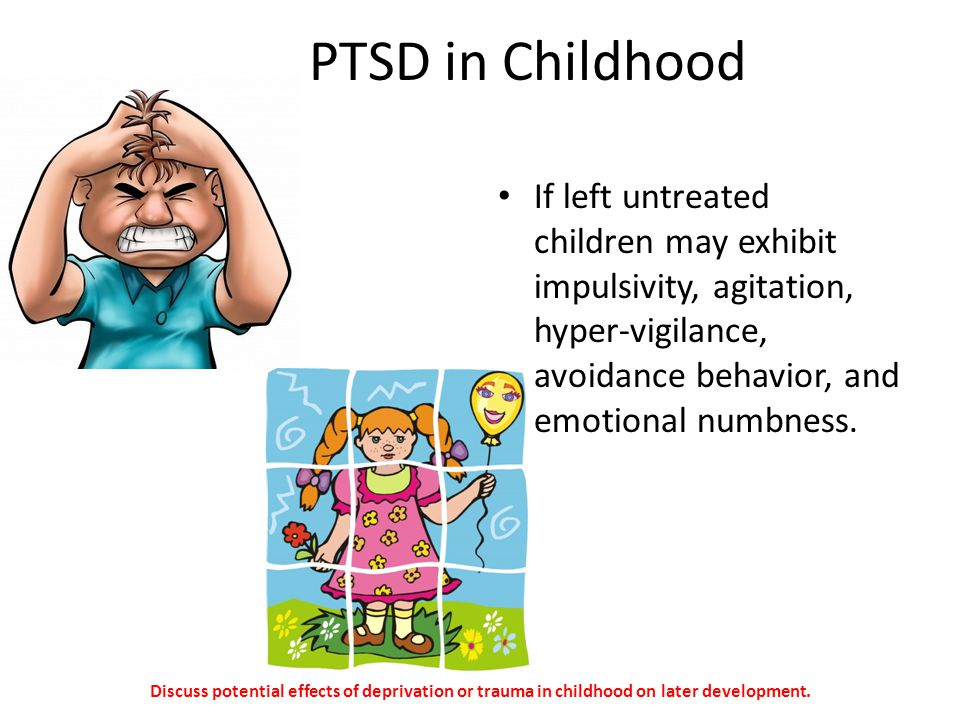PTSD in Childhood If left untreated children may exhibit impulsivity, agitation, hyper-vigilance, avoidance behavior, and emotional numbness.