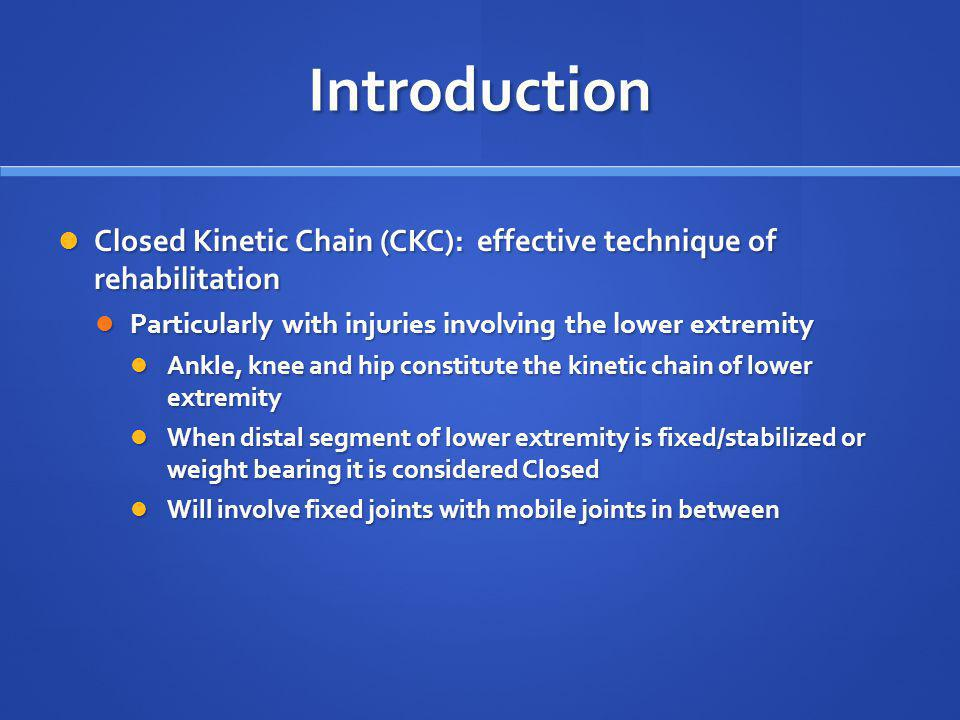 Introduction Closed Kinetic Chain (CKC): effective technique of rehabilitation. Particularly with injuries involving the lower extremity.