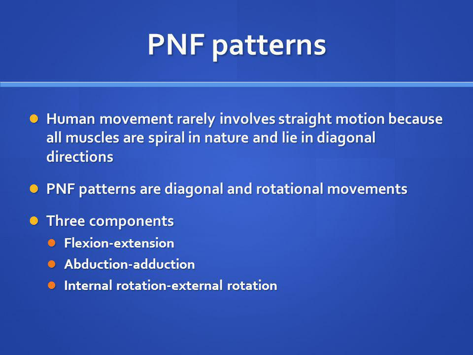 PNF patterns Human movement rarely involves straight motion because all muscles are spiral in nature and lie in diagonal directions.