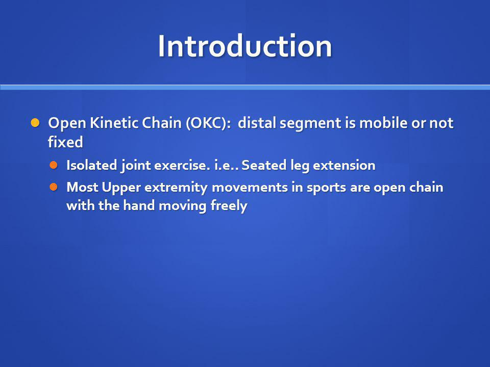 Introduction Open Kinetic Chain (OKC): distal segment is mobile or not fixed. Isolated joint exercise. i.e.. Seated leg extension.
