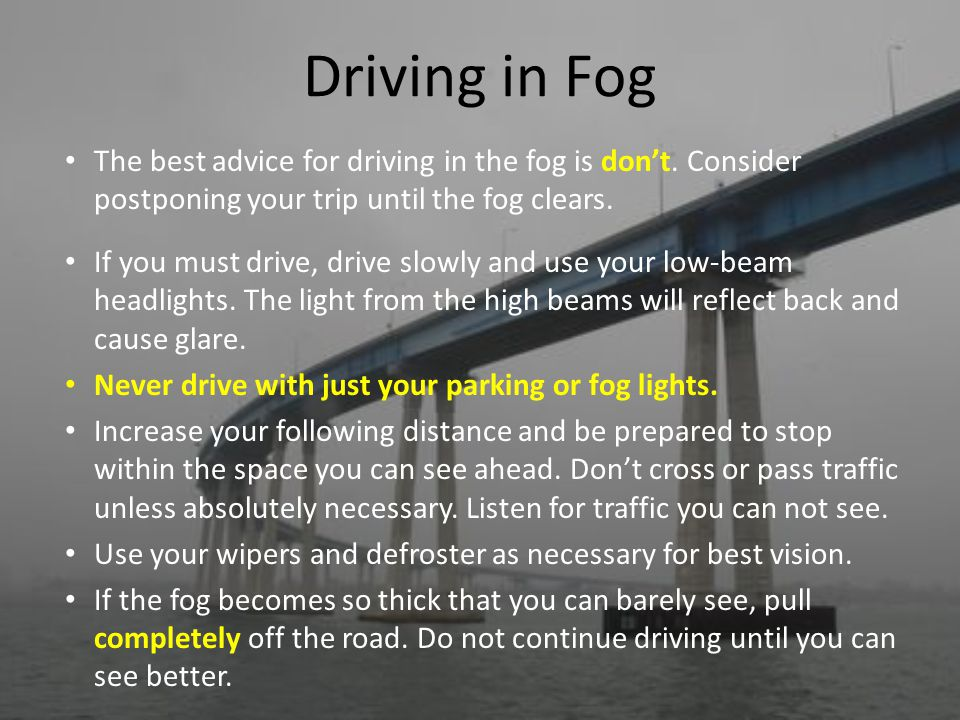 Driving in Fog The best advice for driving in the fog is don't. Consider postponing your trip until the fog clears.