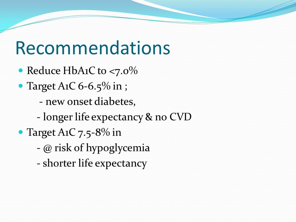 Recommendations Reduce HbA1C to <7.0% Target A1C 6-6.5% in ;