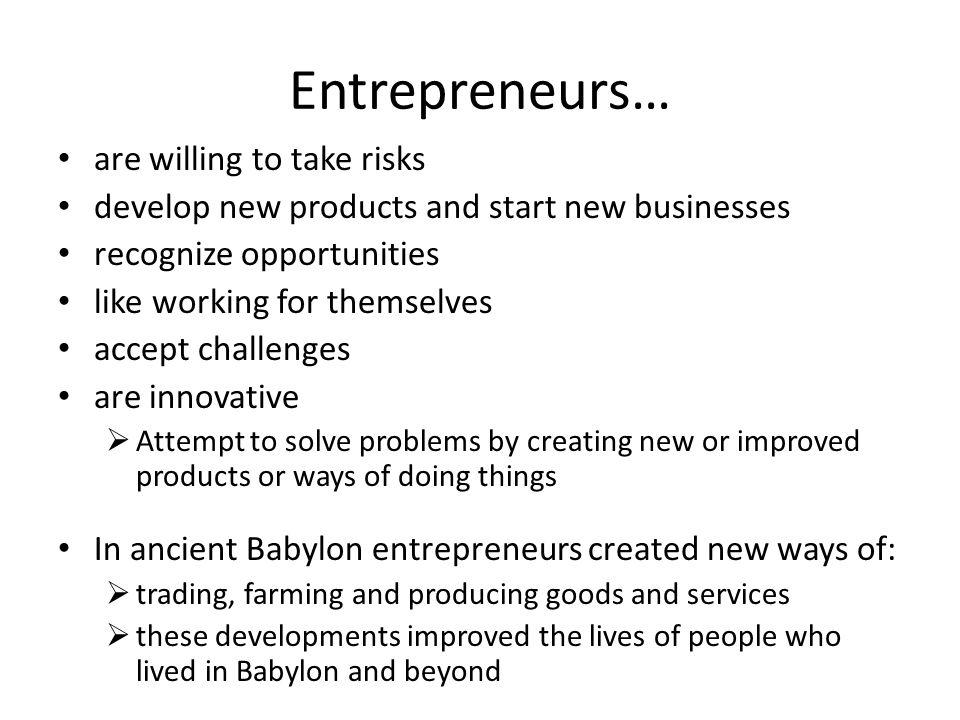 Entrepreneurs… are willing to take risks
