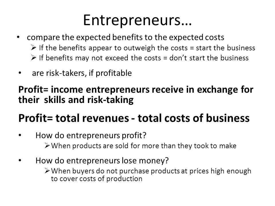 Entrepreneurs… Profit= total revenues - total costs of business