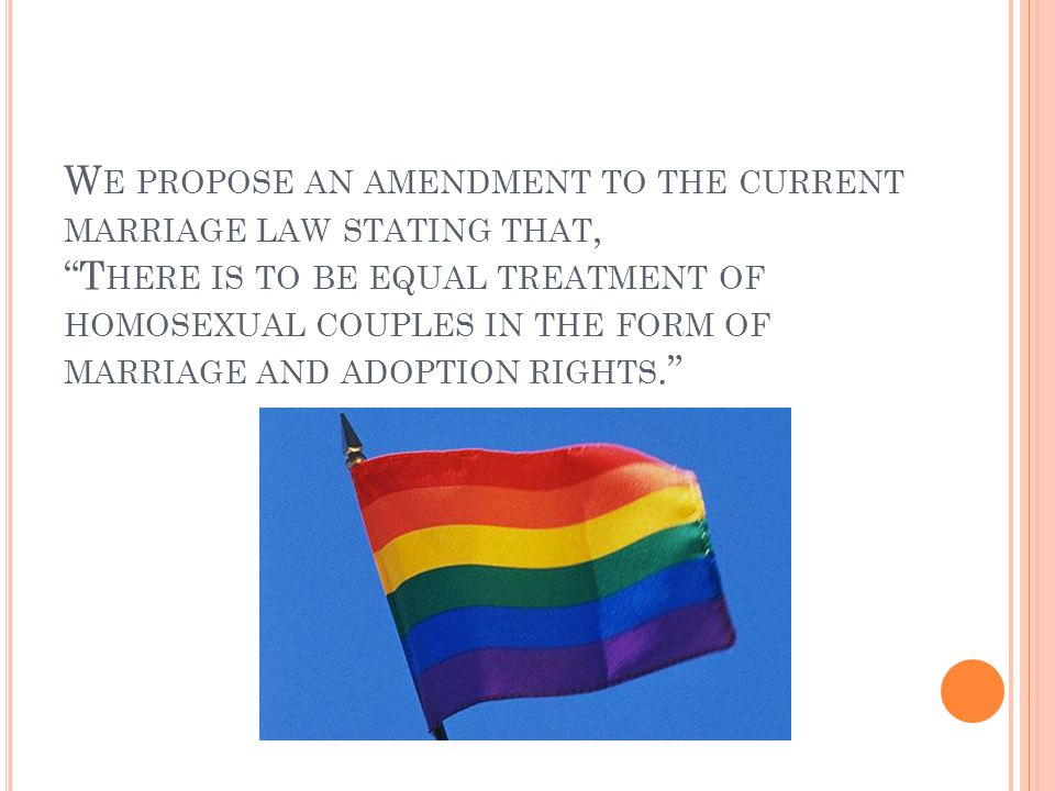 We propose an amendment to the current marriage law stating that, There is to be equal treatment of homosexual couples in the form of marriage and adoption rights.