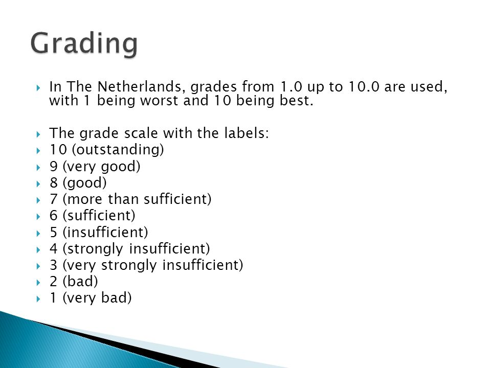 Grading In The Netherlands, grades from 1.0 up to 10.0 are used, with 1 being worst and 10 being best.