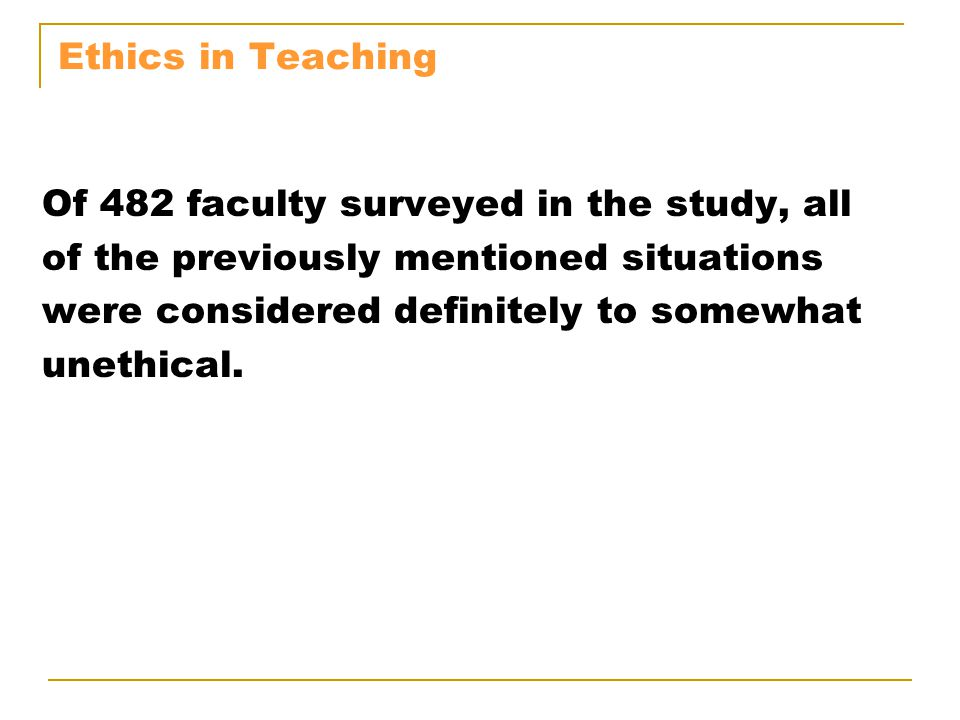 Ethics in Teaching Of 482 faculty surveyed in the study, all. of the previously mentioned situations.