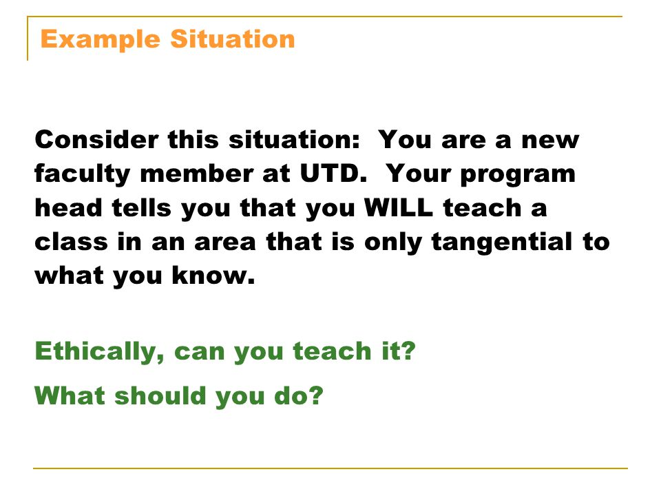 Example Situation Consider this situation: You are a new. faculty member at UTD. Your program. head tells you that you WILL teach a.