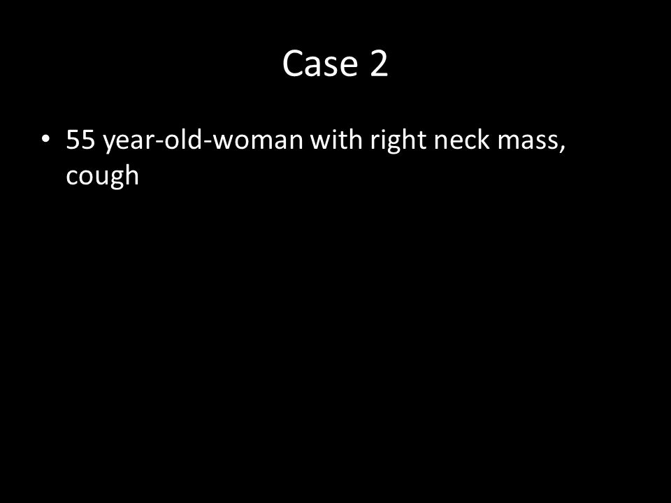 Case 2 55 year-old-woman with right neck mass, cough