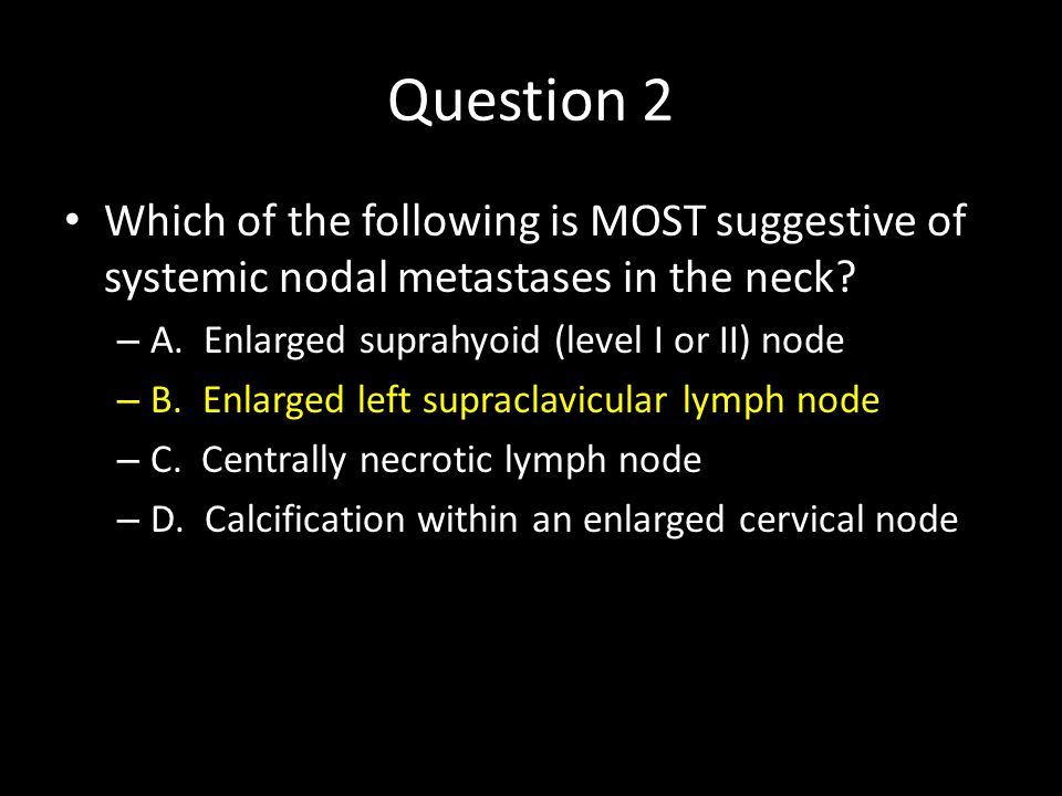 Question 2 Which of the following is MOST suggestive of systemic nodal metastases in the neck A. Enlarged suprahyoid (level I or II) node.