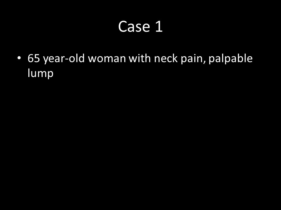 Case 1 65 year-old woman with neck pain, palpable lump