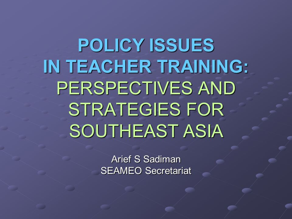POLICY ISSUES IN TEACHER TRAINING: PERSPECTIVES AND STRATEGIES FOR SOUTHEAST ASIA Arief S Sadiman SEAMEO Secretariat