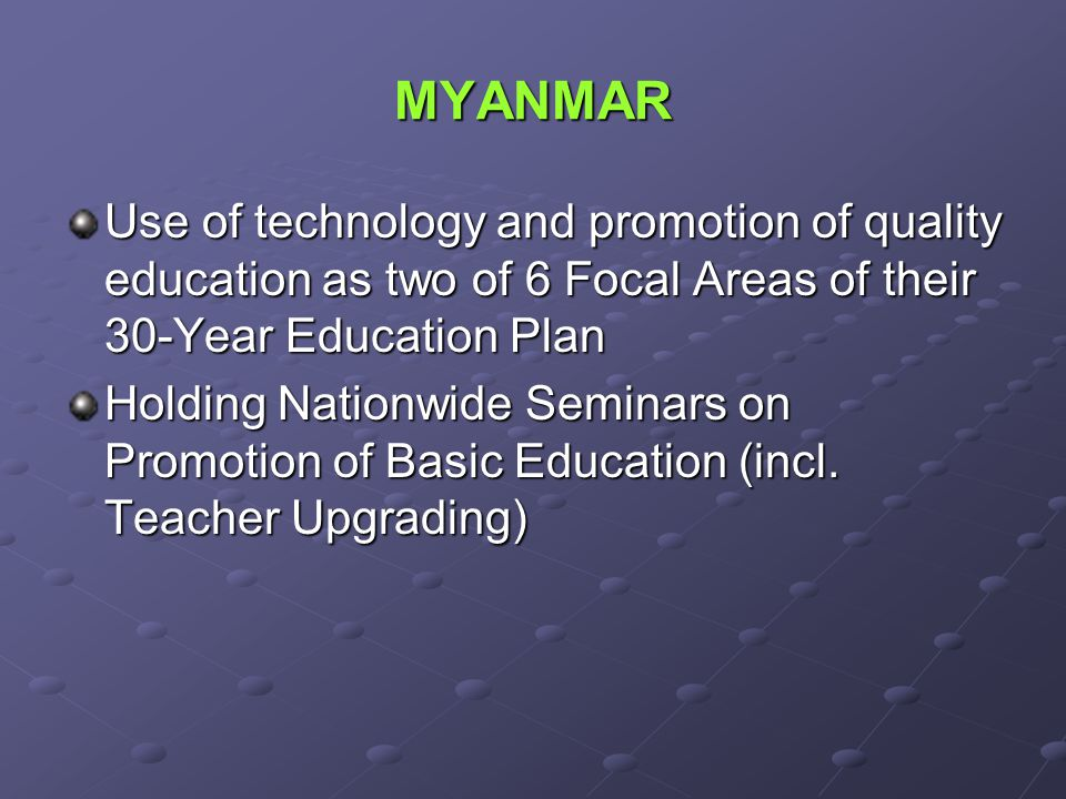 MYANMAR Use of technology and promotion of quality education as two of 6 Focal Areas of their 30-Year Education Plan.