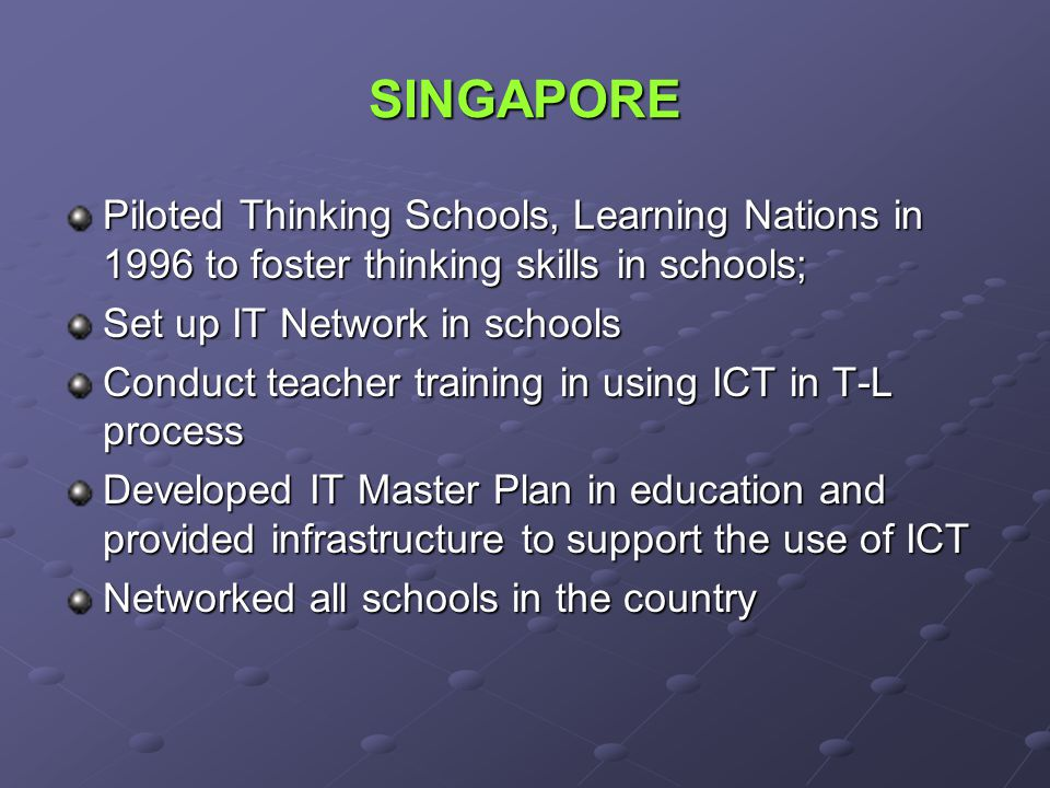 SINGAPORE Piloted Thinking Schools, Learning Nations in 1996 to foster thinking skills in schools; Set up IT Network in schools.