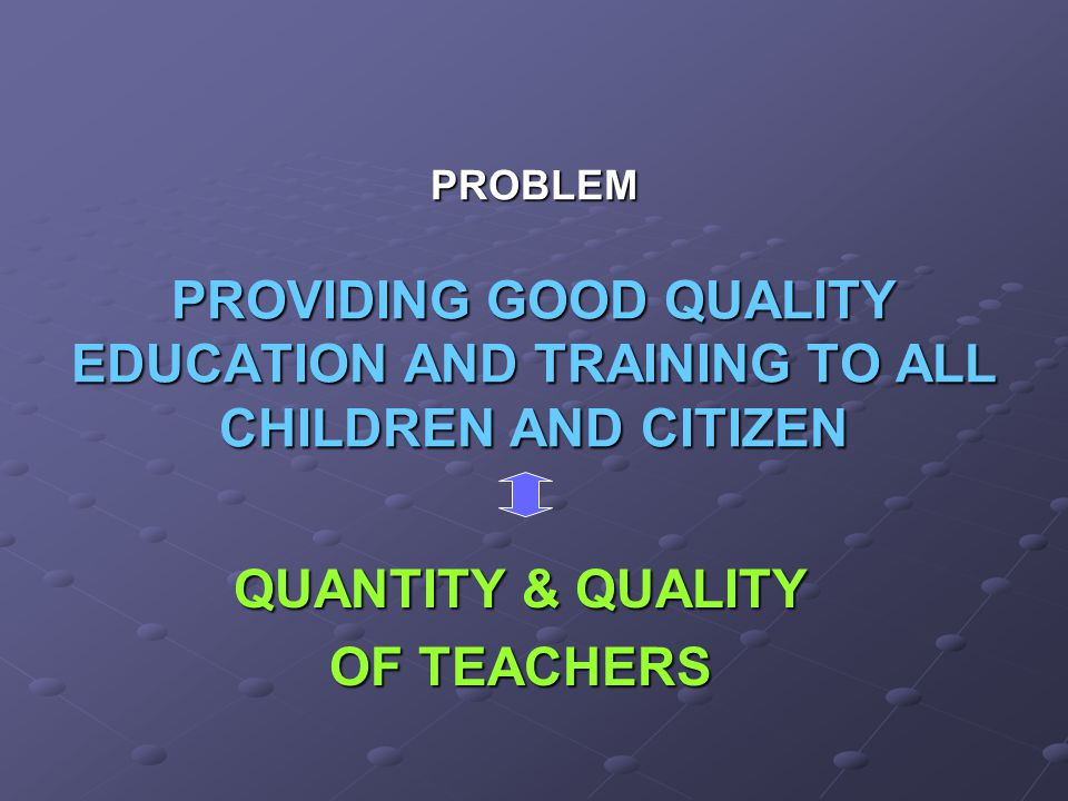 QUANTITY & QUALITY OF TEACHERS