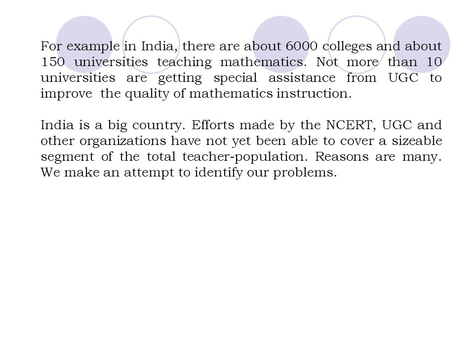 For example in India, there are about 6000 colleges and about 150 universities teaching mathematics. Not more than 10 universities are getting special assistance from UGC to improve the quality of mathematics instruction.