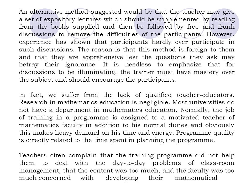 An alternative method suggested would be that the teacher may give a set of expository lectures which should be supplemented by reading from the books supplied and then be followed by free and frank discussions to remove the difficulties of the participants. However, experience has shown that participants hardly ever participate in such discussions. The reason is that this method is foreign to them and that they are apprehensive lest the questions they ask may betray their ignorance. It is needless to emphasize that for discussions to be illuminating, the trainer must have mastery over the subject and should encourage the participants.