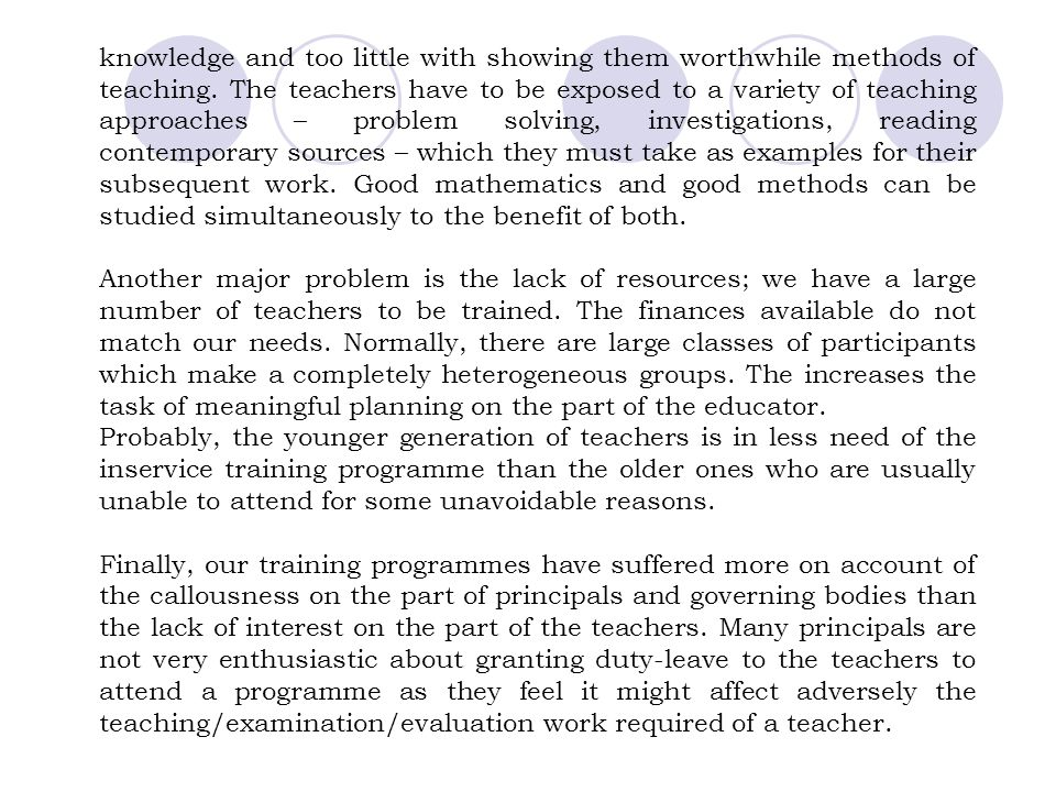 knowledge and too little with showing them worthwhile methods of teaching. The teachers have to be exposed to a variety of teaching approaches – problem solving, investigations, reading contemporary sources – which they must take as examples for their subsequent work. Good mathematics and good methods can be studied simultaneously to the benefit of both.