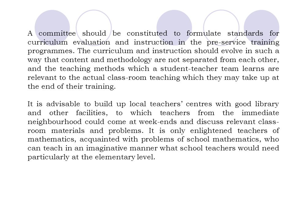 A committee should be constituted to formulate standards for curriculum evaluation and instruction in the pre-service training programmes. The curriculum and instruction should evolve in such a way that content and methodology are not separated from each other, and the teaching methods which a student-teacher team learns are relevant to the actual class-room teaching which they may take up at the end of their training.