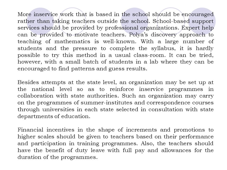 More inservice work that is based in the school should be encouraged rather than taking teachers outside the school. School-based support services should be provided by professional organizations. Expert help can be provided to motivate teachers. Polya's discovery approach to teaching of mathematics is well-known. With a large number of students and the pressure to complete the syllabus, it is hardly possible to try this method in a usual class-room. It can be tried, however, with a small batch of students in a lab where they can be encouraged to find patterns and guess results.
