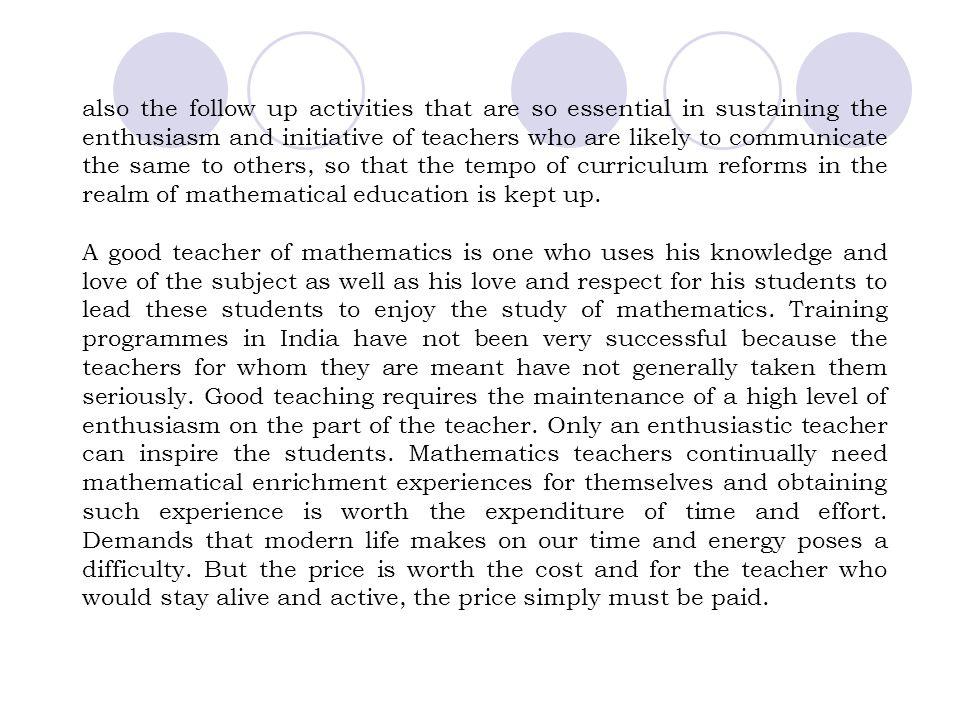 also the follow up activities that are so essential in sustaining the enthusiasm and initiative of teachers who are likely to communicate the same to others, so that the tempo of curriculum reforms in the realm of mathematical education is kept up.
