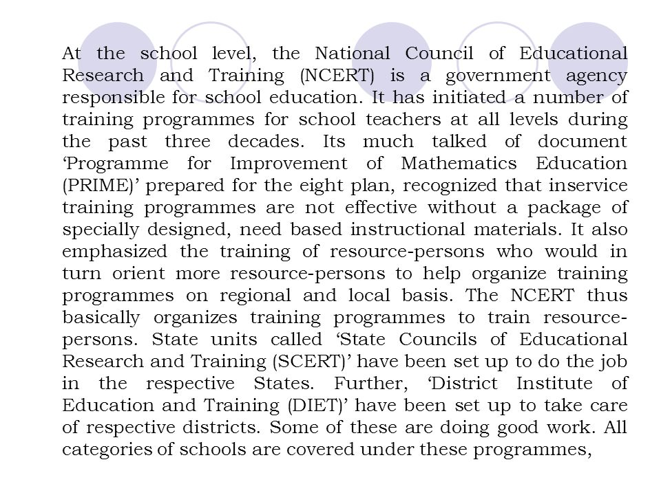 At the school level, the National Council of Educational Research and Training (NCERT) is a government agency responsible for school education.