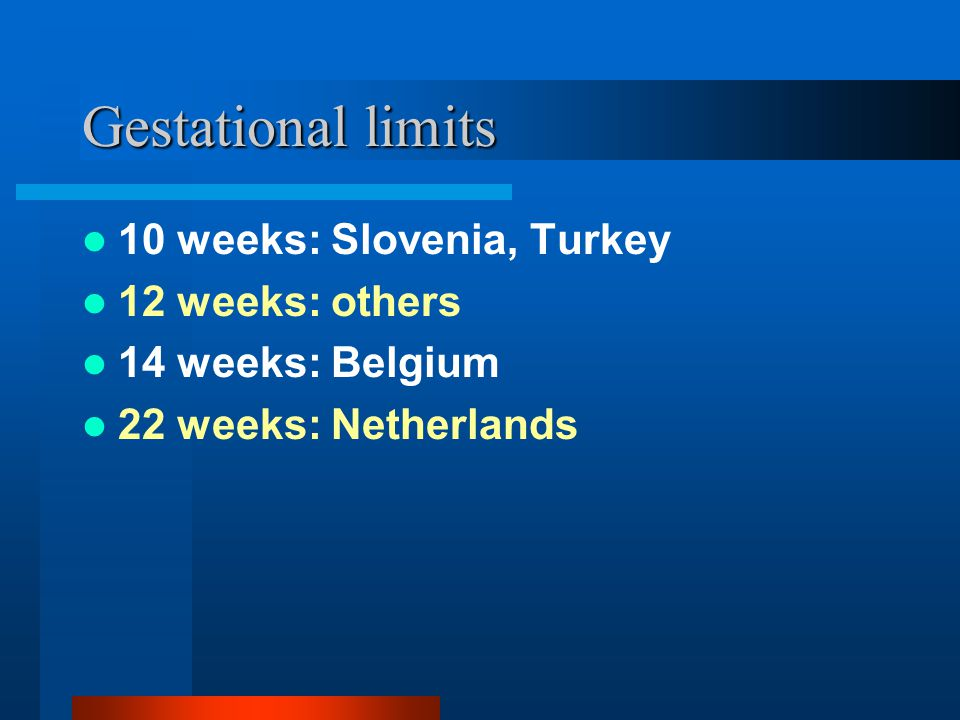 Gestational limits 10 weeks: Slovenia, Turkey 12 weeks: others