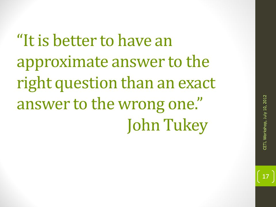 It is better to have an approximate answer to the right question than an exact answer to the wrong one. John Tukey