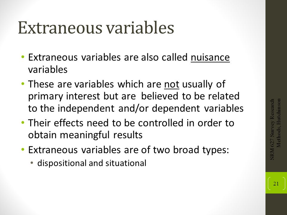 Extraneous variables Extraneous variables are also called nuisance variables.