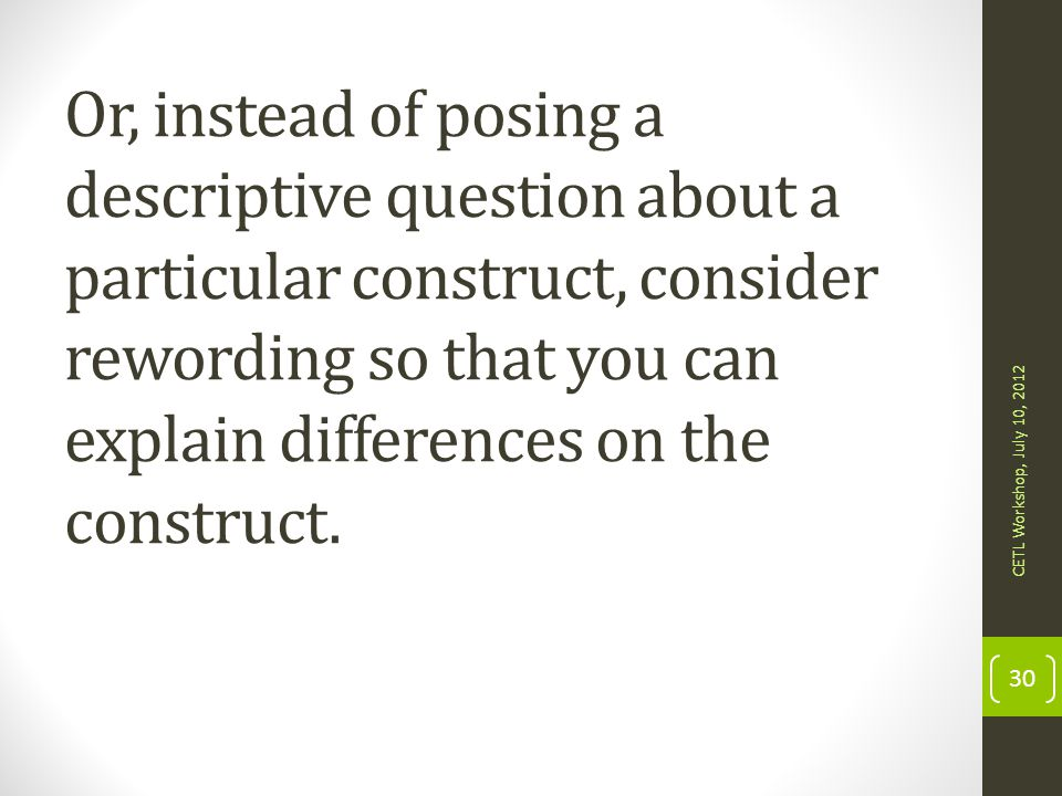 Or, instead of posing a descriptive question about a particular construct, consider rewording so that you can explain differences on the construct.
