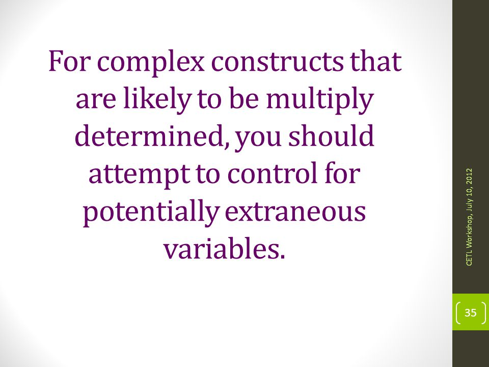 For complex constructs that are likely to be multiply determined, you should attempt to control for potentially extraneous variables.