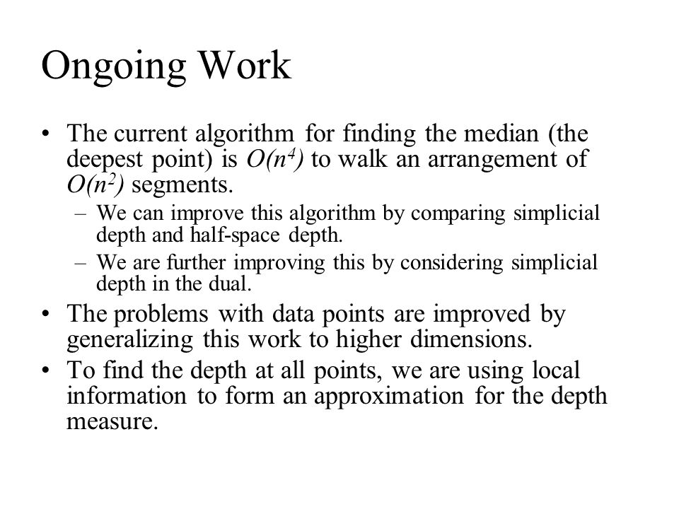 Ongoing Work The current algorithm for finding the median (the deepest point) is O(n4) to walk an arrangement of O(n2) segments.