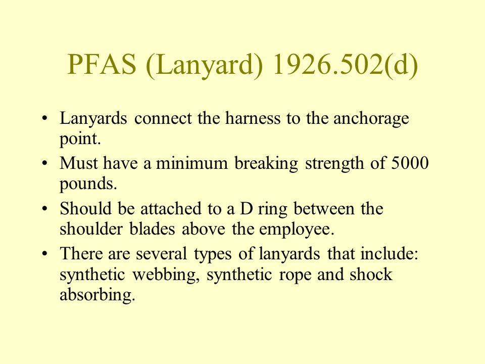 PFAS (Lanyard) 1926.502(d) Lanyards connect the harness to the anchorage point. Must have a minimum breaking strength of 5000 pounds.
