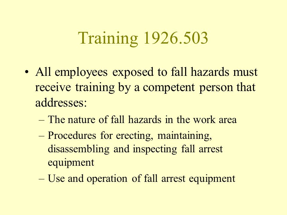 Training 1926.503 All employees exposed to fall hazards must receive training by a competent person that addresses: