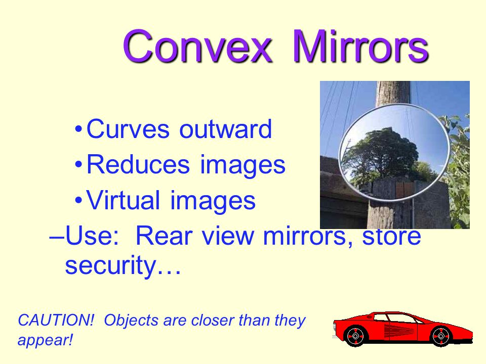 Convex Mirrors Curves outward Reduces images Virtual images