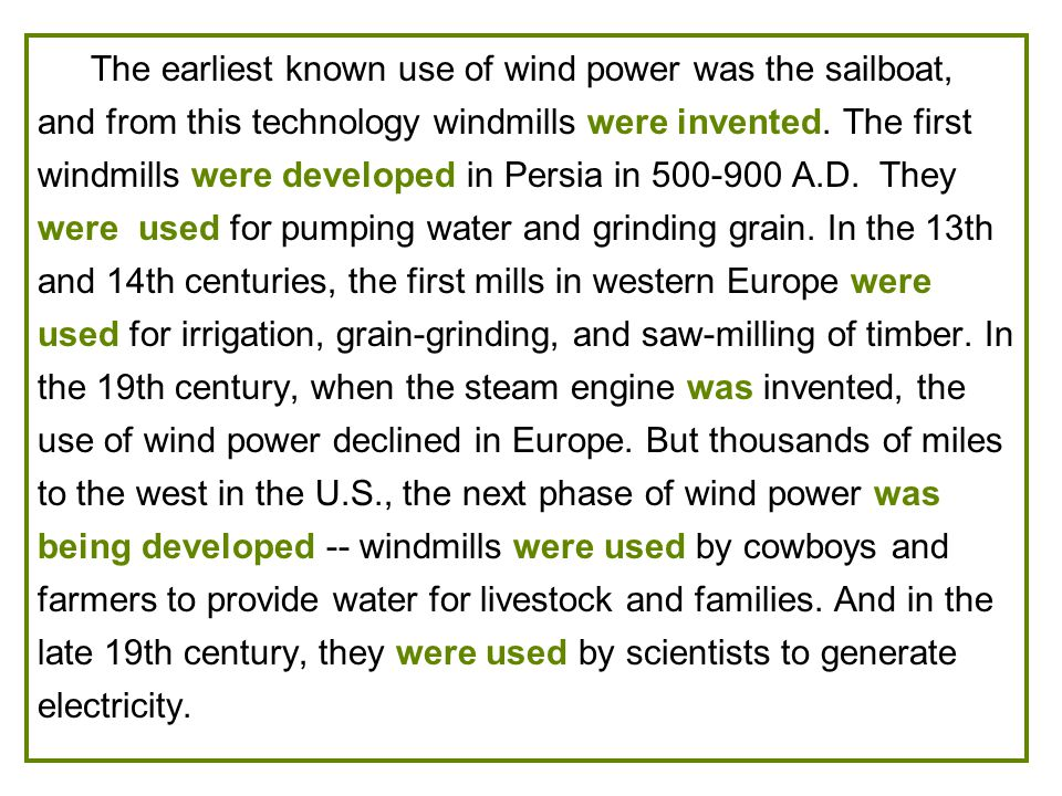 The earliest known use of wind power was the sailboat, and from this technology windmills were invented.