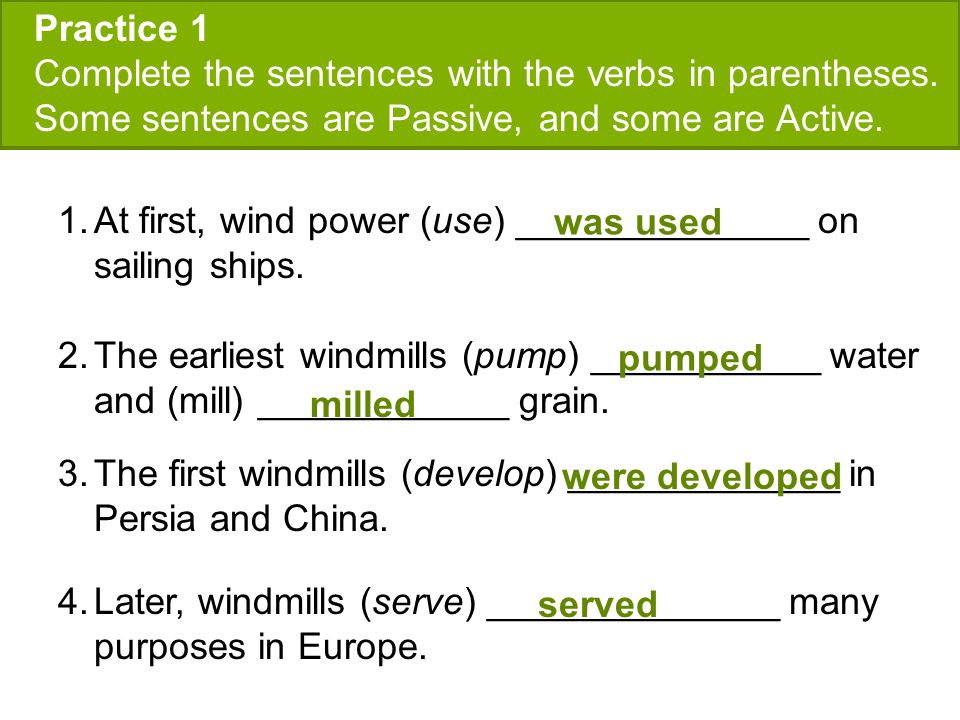 Practice 1 Complete the sentences with the verbs in parentheses. Some sentences are Passive, and some are Active.